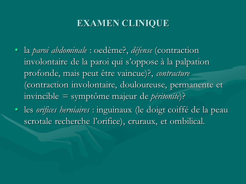EXAMEN CLINIQUE la paroi abdominale : oedème?, défense (contraction involontaire de la paroi qui soppose à la palpation profonde, mais peut être vainc