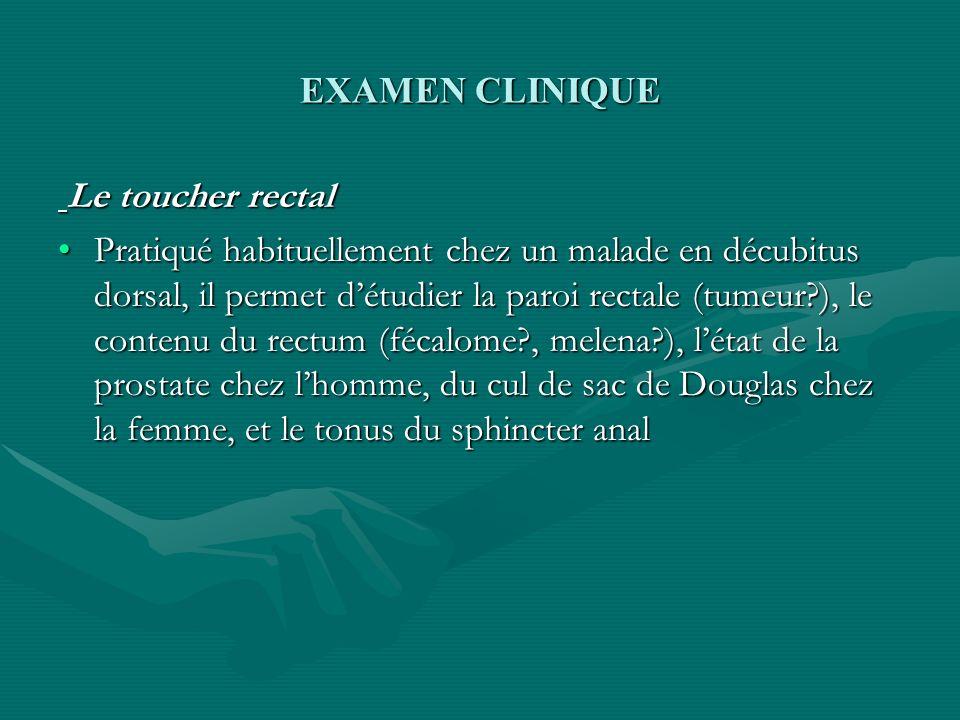 EXAMEN CLINIQUE Le toucher rectal Le toucher rectal Pratiqué habituellement chez un malade en décubitus dorsal, il permet détudier la paroi rectale (t