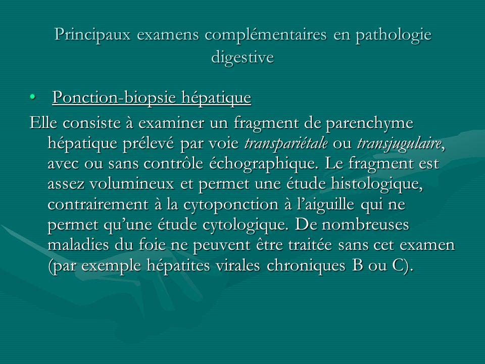Principaux examens complémentaires en pathologie digestive Ponction-biopsie hépatique Ponction-biopsie hépatique Elle consiste à examiner un fragment