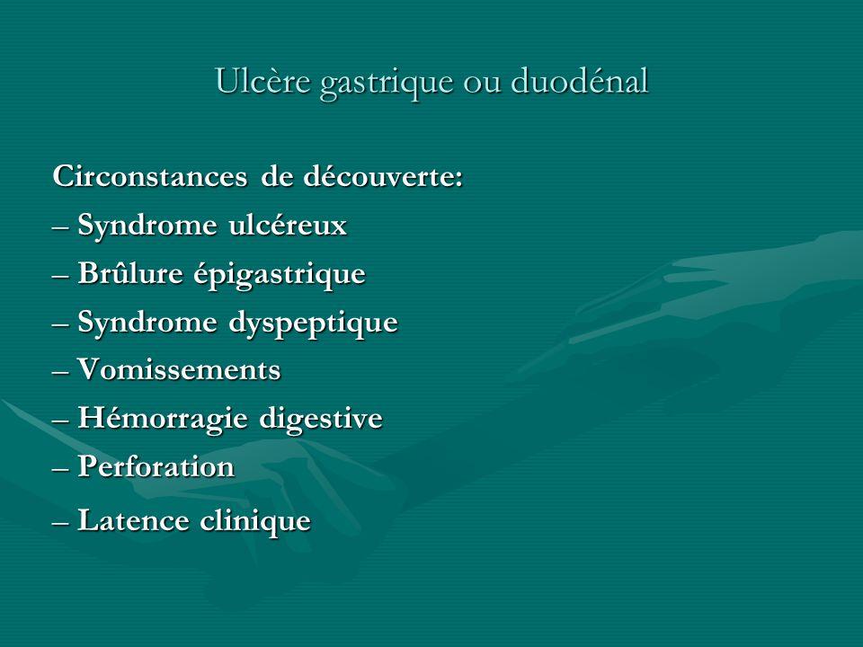 Ulcère gastrique ou duodénal Circonstances de découverte: – Syndrome ulcéreux – Brûlure épigastrique – Syndrome dyspeptique – Vomissements – Hémorragi