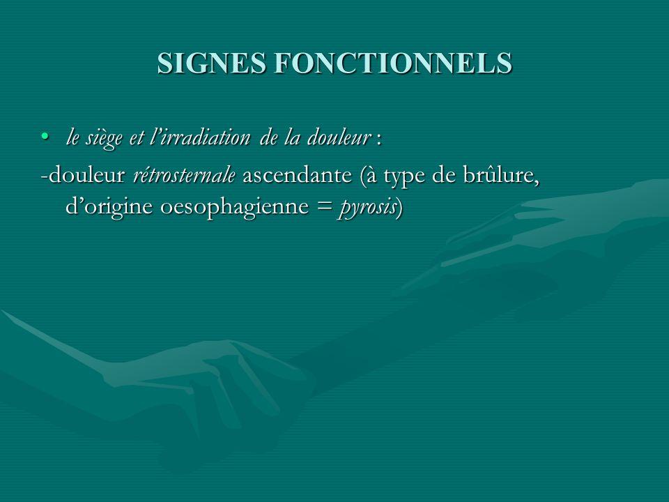 SIGNES FONCTIONNELS le siège et lirradiation de la douleur :le siège et lirradiation de la douleur : -douleur rétrosternale ascendante (à type de brûl