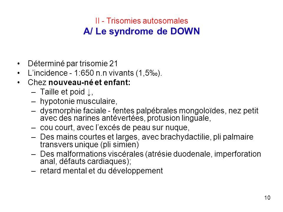 10 II - Trisomies autosomales A/ Le syndrome de DOWN Déterminé par trisomie 21 Lincidence - 1:650 n.n vivants (1,5). Chez nouveau-né et enfant: –Taill