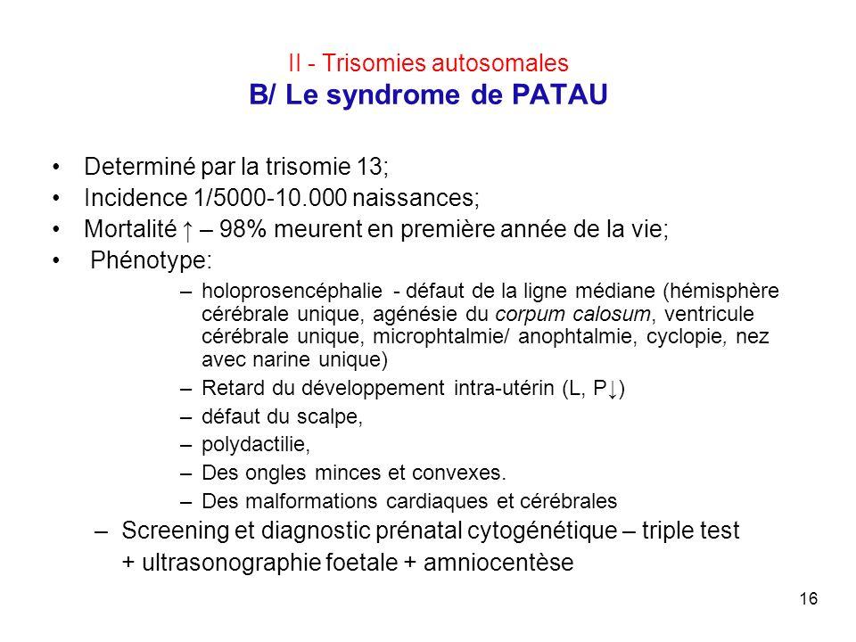 16 II - Trisomies autosomales B/ Le syndrome de PATAU Determiné par la trisomie 13; Incidence 1/5000-10.000 naissances; Mortalité – 98% meurent en pre