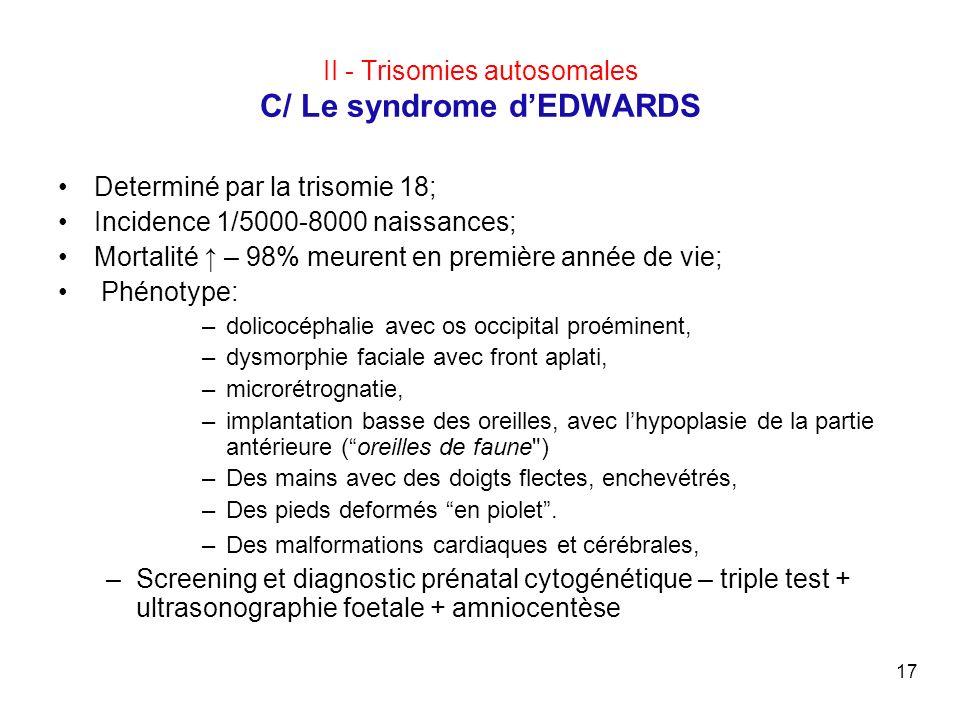 17 II - Trisomies autosomales C/ Le syndrome dEDWARDS Determiné par la trisomie 18; Incidence 1/5000-8000 naissances; Mortalité – 98% meurent en premi