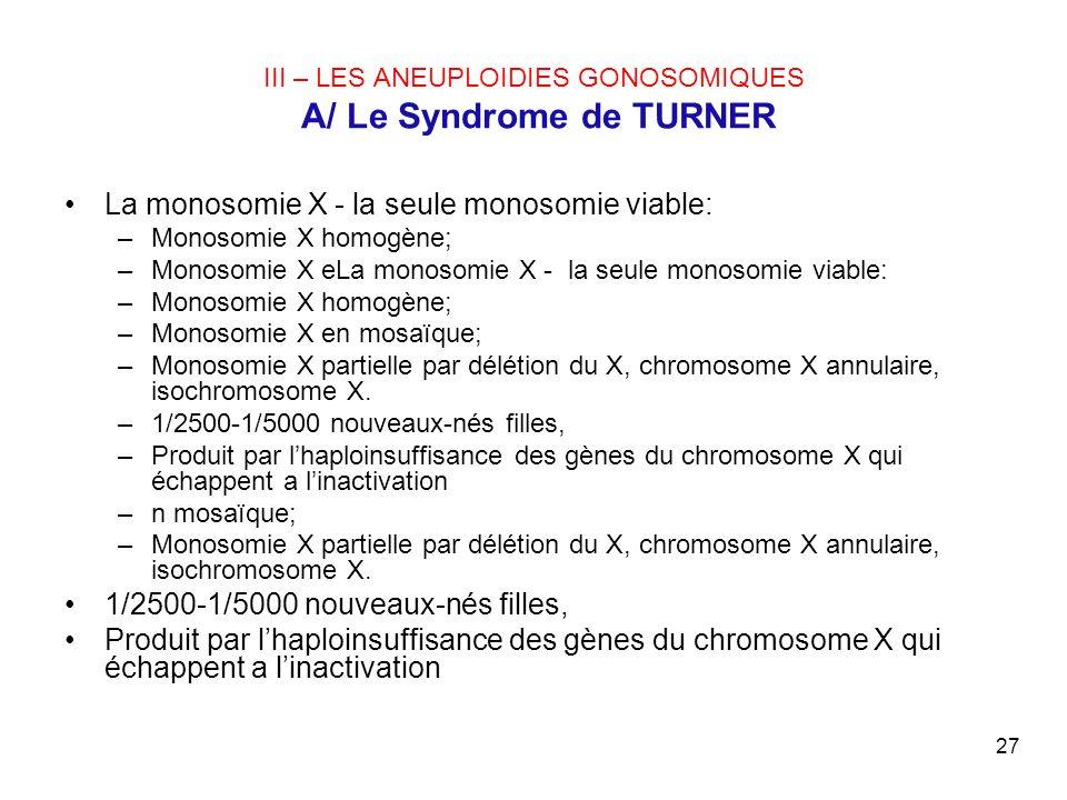 27 III – LES ANEUPLOIDIES GONOSOMIQUES A/ Le Syndrome de TURNER La monosomie X - la seule monosomie viable: –Monosomie X homogène; –Monosomie X eLa mo