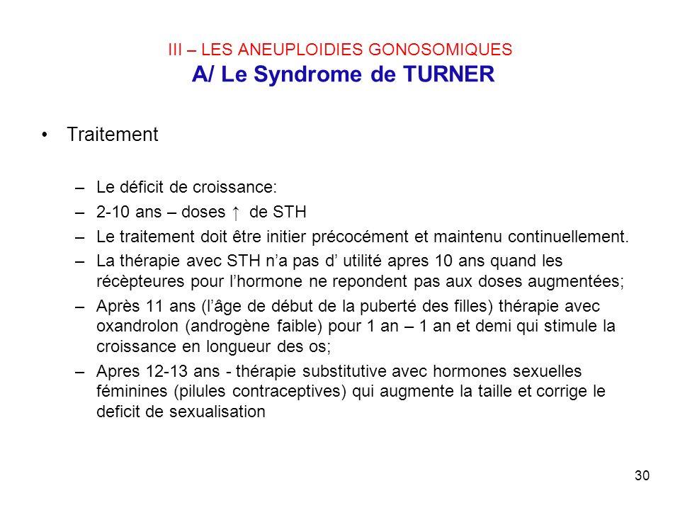 30 III – LES ANEUPLOIDIES GONOSOMIQUES A/ Le Syndrome de TURNER Traitement –Le déficit de croissance: –2-10 ans – doses de STH –Le traitement doit êtr