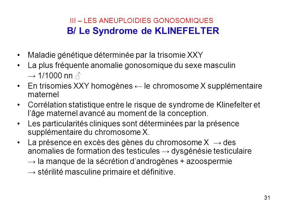 31 III – LES ANEUPLOIDIES GONOSOMIQUES B/ Le Syndrome de KLINEFELTER Maladie génétique déterminée par la trisomie XXY La plus fréquente anomalie gonos