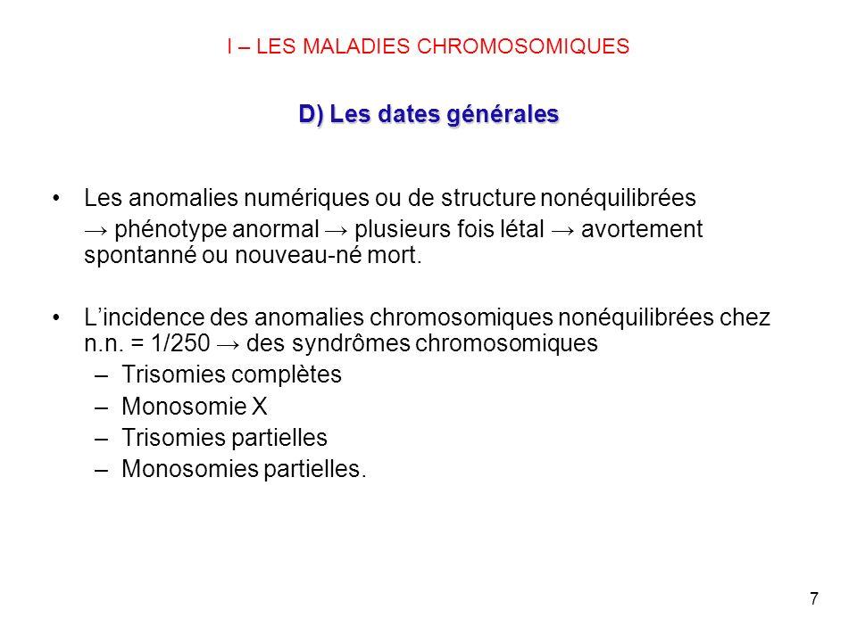 7 D) Les dates générales I – LES MALADIES CHROMOSOMIQUES D) Les dates générales Les anomalies numériques ou de structure nonéquilibrées phénotype anor
