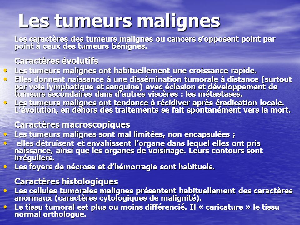 tumeur bénignes/malignes Tumeurs bénignes Tumeurs malignes Bien limitée Mal limitée Bien limitée Mal limitée Encapsulée Non encapsulée Encapsulée Non encapsulée Histologiquement semblable Plus ou moins semblable au tissu dorigine Histologiquement semblable Plus ou moins semblable au tissu dorigine au tissu dorigine (bien différenciée) au tissu dorigine (bien différenciée) Cellules régulières Cellules irrégulières (cancéreuses) Cellules régulières Cellules irrégulières (cancéreuses) Croissance lente Croissance rapide Croissance lente Croissance rapide Sans destruction des tissus voisins Envahissement des tissus voisins Sans destruction des tissus voisins Envahissement des tissus voisins Pas de récidive locale après exérèse Exérèse complète difficile.