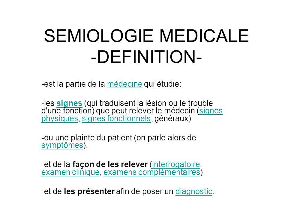 SEMIOLOGIE MEDICALE -DEFINITION- -est la partie de la médecine qui étudie:médecine -les signes (qui traduisent la lésion ou le trouble d'une fonction)