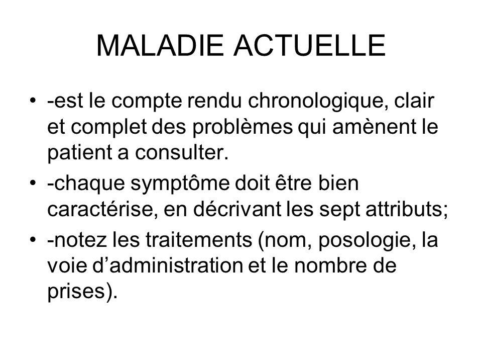 MALADIE ACTUELLE -est le compte rendu chronologique, clair et complet des problèmes qui amènent le patient a consulter. -chaque symptôme doit être bie
