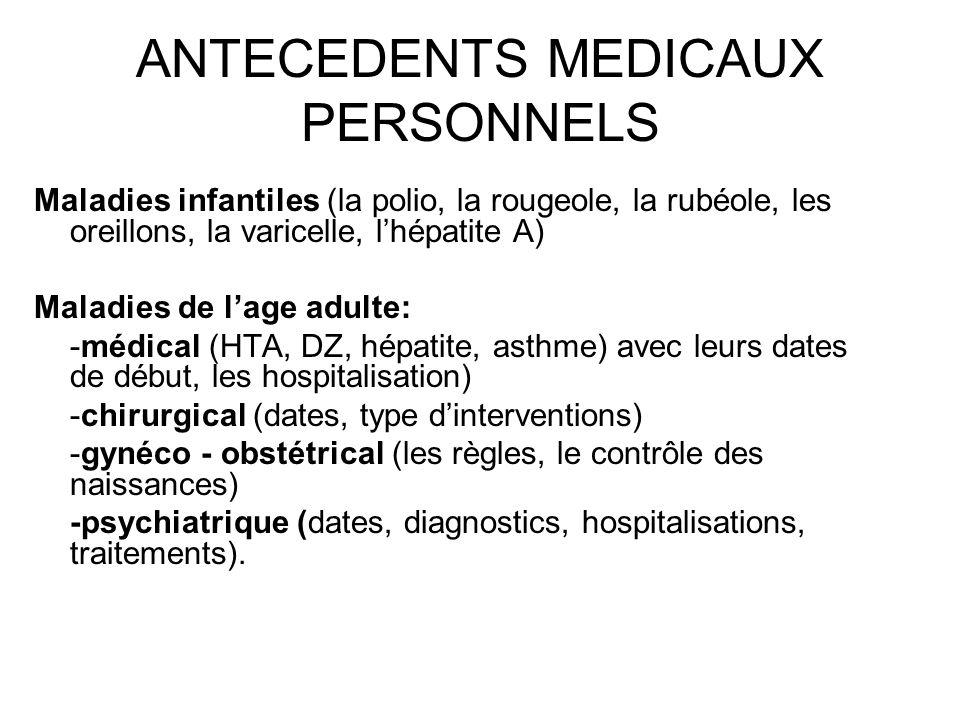 ANTECEDENTS MEDICAUX PERSONNELS Maladies infantiles (la polio, la rougeole, la rubéole, les oreillons, la varicelle, lhépatite A) Maladies de lage adu