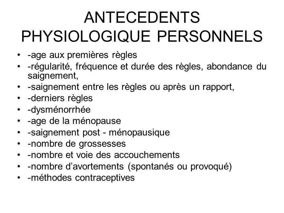 ANTECEDENTS PHYSIOLOGIQUE PERSONNELS -age aux premières règles -régularité, fréquence et durée des règles, abondance du saignement, -saignement entre