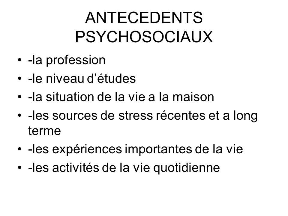 ANTECEDENTS PSYCHOSOCIAUX -la profession -le niveau détudes -la situation de la vie a la maison -les sources de stress récentes et a long terme -les e