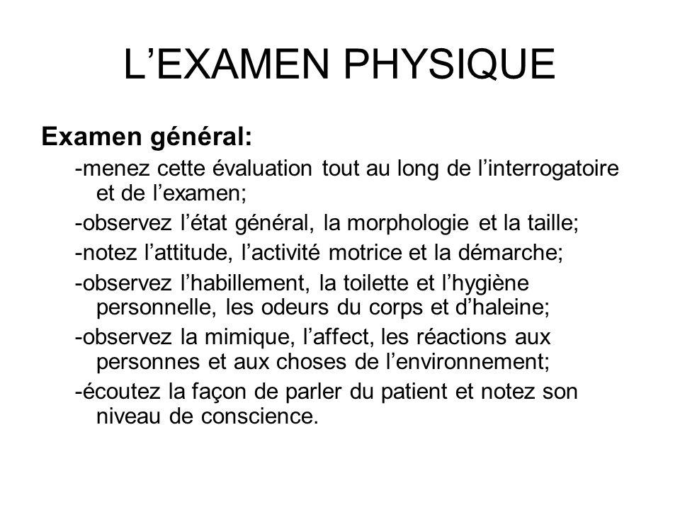 LEXAMEN PHYSIQUE Examen général: -menez cette évaluation tout au long de linterrogatoire et de lexamen; -observez létat général, la morphologie et la