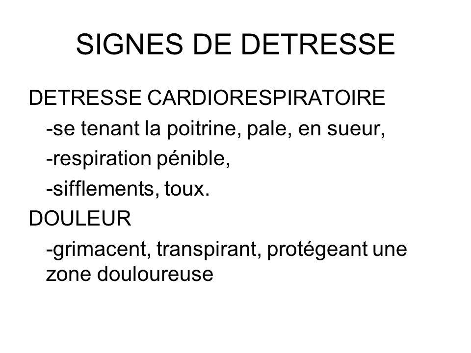 SIGNES DE DETRESSE DETRESSE CARDIORESPIRATOIRE -se tenant la poitrine, pale, en sueur, -respiration pénible, -sifflements, toux. DOULEUR -grimacent, t