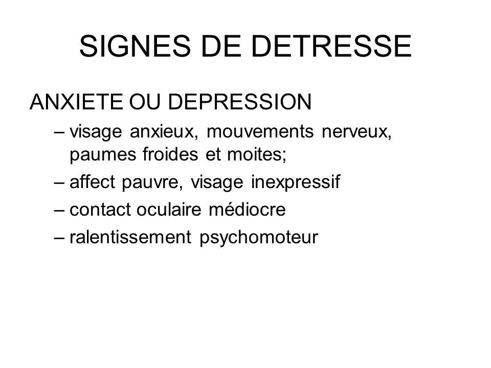 SIGNES DE DETRESSE ANXIETE OU DEPRESSION –visage anxieux, mouvements nerveux, paumes froides et moites; –affect pauvre, visage inexpressif –contact oc