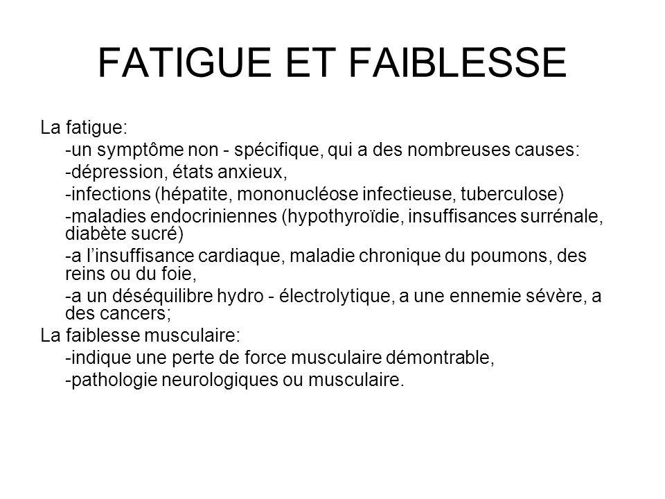 FATIGUE ET FAIBLESSE La fatigue: -un symptôme non - spécifique, qui a des nombreuses causes: -dépression, états anxieux, -infections (hépatite, mononu