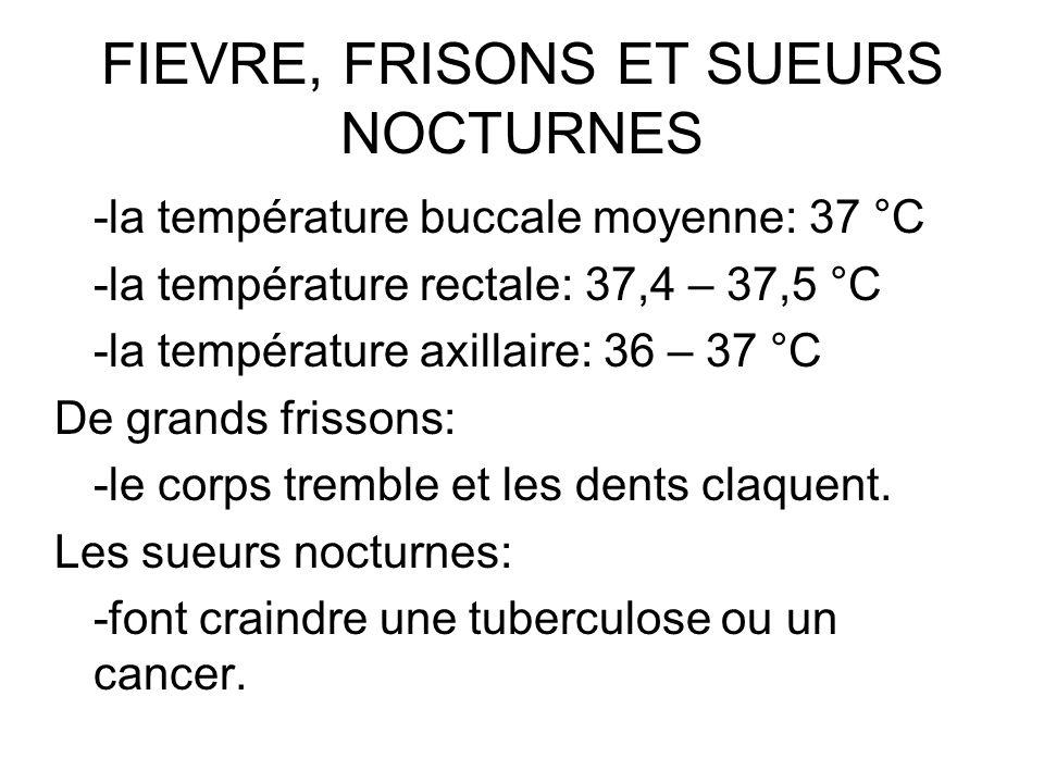 FIEVRE, FRISONS ET SUEURS NOCTURNES -la température buccale moyenne: 37 °C -la température rectale: 37,4 – 37,5 °C -la température axillaire: 36 – 37