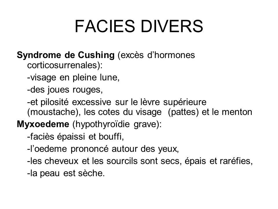FACIES DIVERS Syndrome de Cushing (excès dhormones corticosurrenales): -visage en pleine lune, -des joues rouges, -et pilosité excessive sur le lèvre