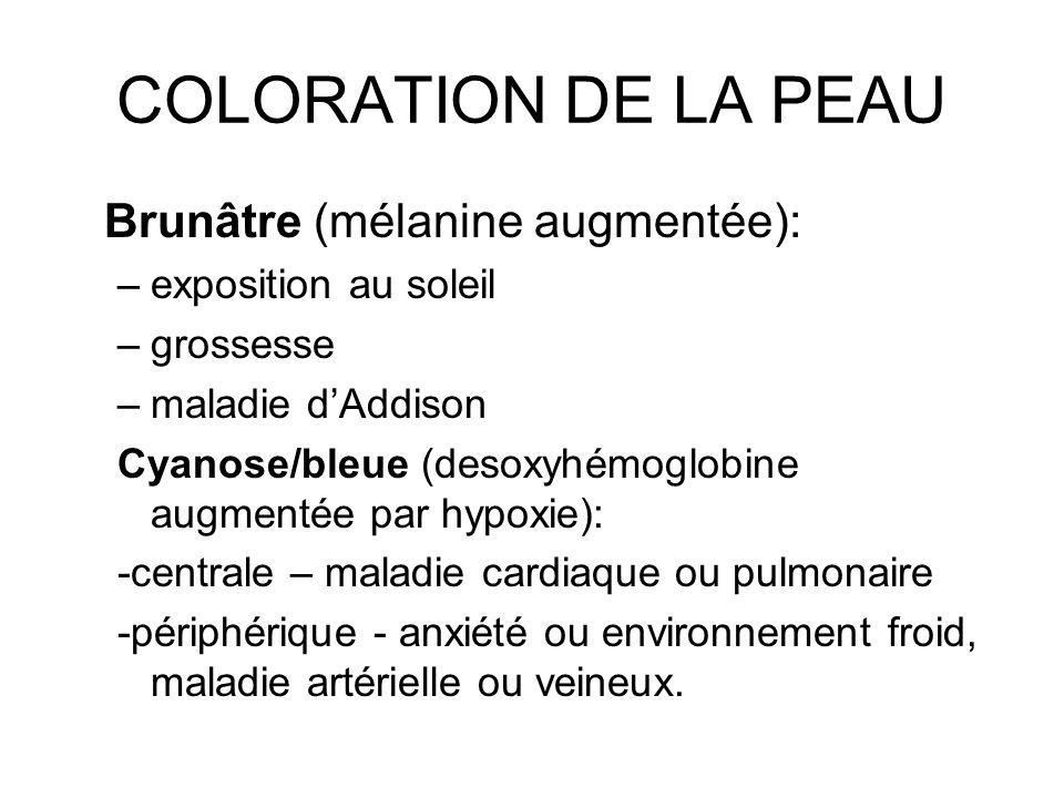 COLORATION DE LA PEAU Brunâtre (mélanine augmentée): –exposition au soleil –grossesse –maladie dAddison Cyanose/bleue (desoxyhémoglobine augmentée par