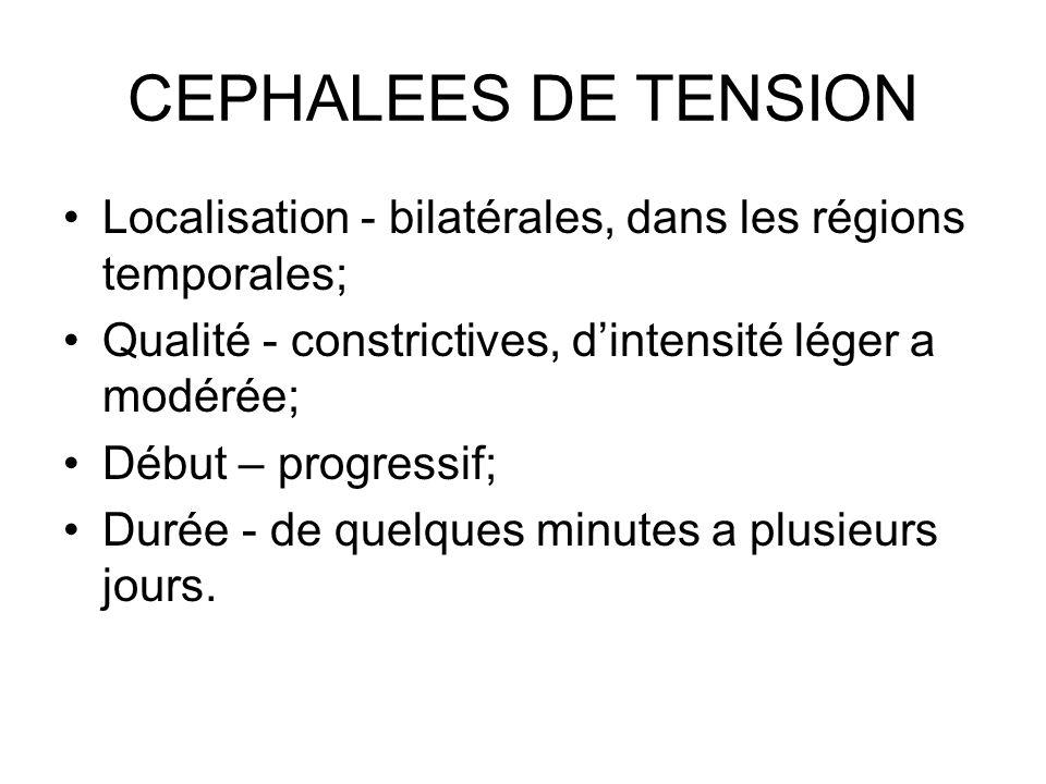 CEPHALEES DE TENSION Localisation - bilatérales, dans les régions temporales; Qualité - constrictives, dintensité léger a modérée; Début – progressif;