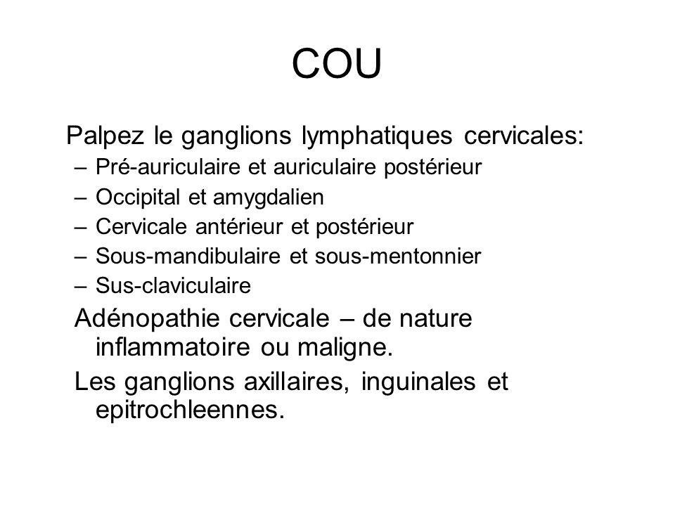 COU Palpez le ganglions lymphatiques cervicales: –Pré-auriculaire et auriculaire postérieur –Occipital et amygdalien –Cervicale antérieur et postérieu
