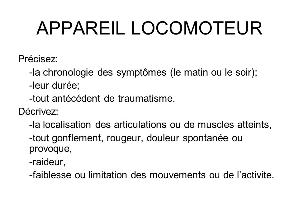 APPAREIL LOCOMOTEUR Précisez: -la chronologie des symptômes (le matin ou le soir); -leur durée; -tout antécédent de traumatisme. Décrivez: -la localis