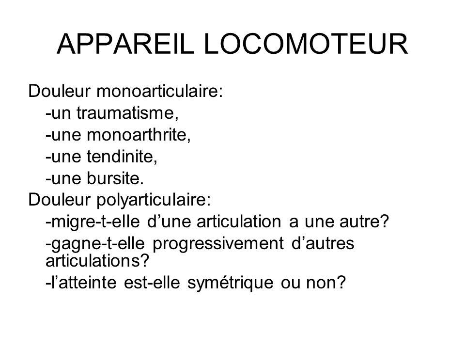 APPAREIL LOCOMOTEUR Douleur monoarticulaire: -un traumatisme, -une monoarthrite, -une tendinite, -une bursite. Douleur polyarticulaire: -migre-t-elle