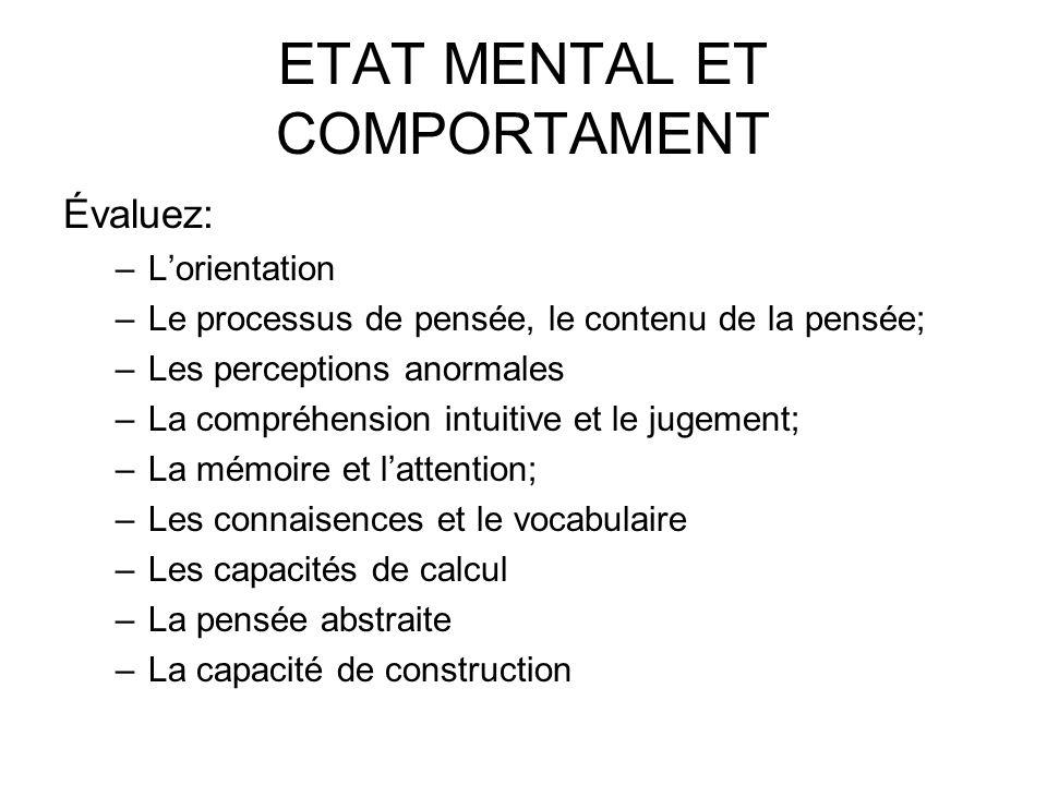 ETAT MENTAL ET COMPORTAMENT Évaluez: –Lorientation –Le processus de pensée, le contenu de la pensée; –Les perceptions anormales –La compréhension intu
