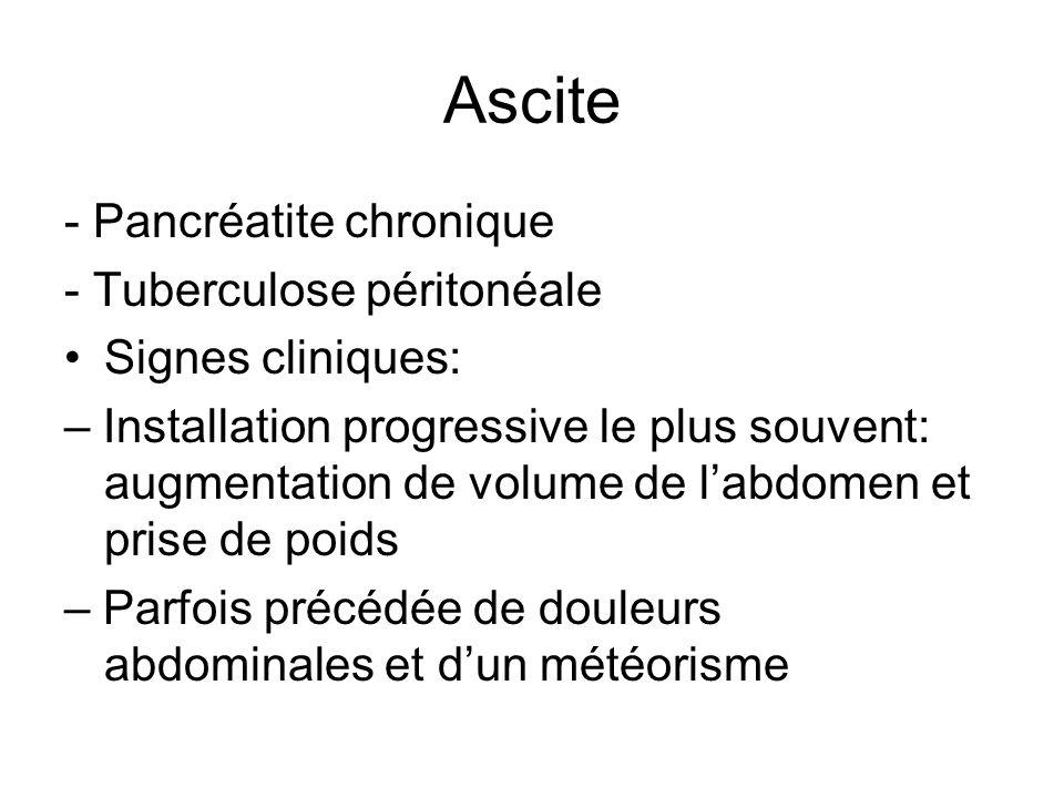 Ascite - Pancréatite chronique - Tuberculose péritonéale Signes cliniques: – Installation progressive le plus souvent: augmentation de volume de labdo