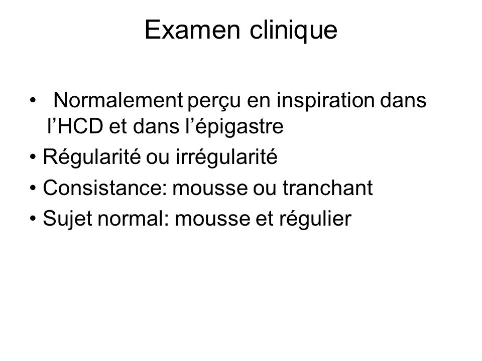 Examen clinique Normalement perçu en inspiration dans lHCD et dans lépigastre Régularité ou irrégularité Consistance: mousse ou tranchant Sujet normal