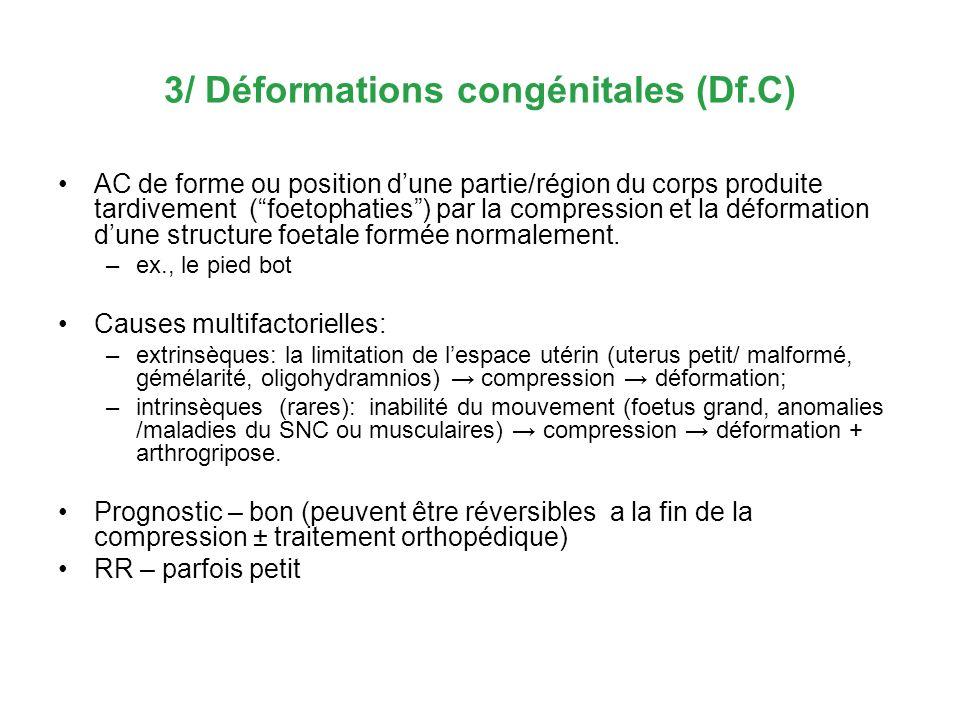3/ Déformations congénitales (Df.C) AC de forme ou position dune partie/région du corps produite tardivement (foetophaties) par la compression et la d