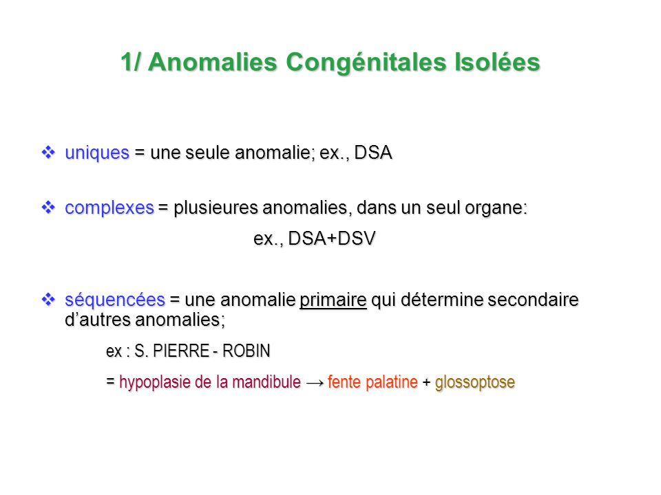 1/ Anomalies Congénitales Isolées uniques = une seule anomalie; ex., DSA uniques = une seule anomalie; ex., DSA complexes = plusieures anomalies, dans