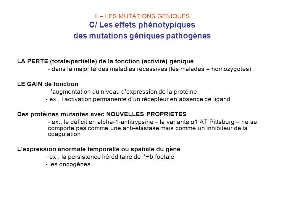 II – LES MUTATIONS GENIQUES C/ Les effets phénotypiques des mutations géniques pathogènes LA PERTE (totale/partielle) de la fonction (activité) géniqu