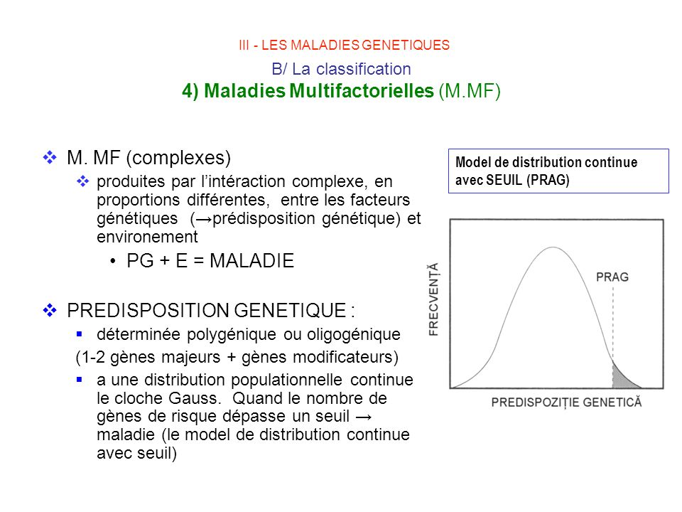 III - LES MALADIES GENETIQUES B/ La classification 4) Maladies Multifactorielles (M.MF) M. MF (complexes) produites par lintéraction complexe, en prop