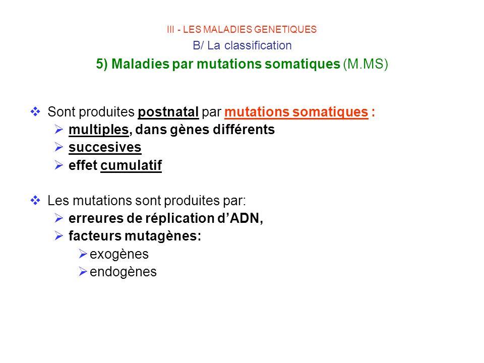 III - LES MALADIES GENETIQUES B/ La classification 5) Maladies par mutations somatiques (M.MS) Sont produites postnatal par mutations somatiques : mul
