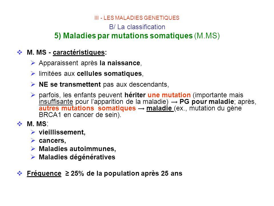 III - LES MALADIES GENETIQUES B/ La classification 5) Maladies par mutations somatiques (M.MS) M. MS - caractéristiques: Apparaissent après la naissan