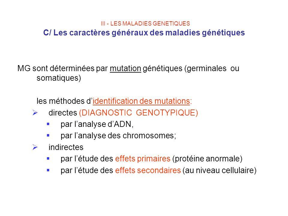 III - LES MALADIES GENETIQUES C/ Les caractères généraux des maladies génétiques MG sont déterminées par mutation génétiques (germinales ou somatiques