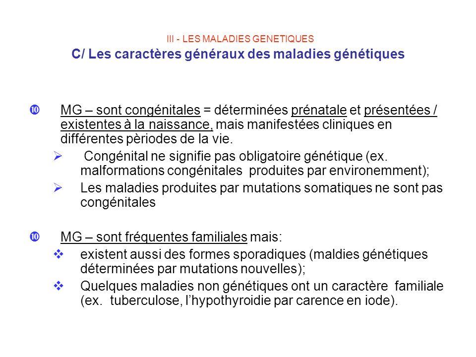 III - LES MALADIES GENETIQUES C/ Les caractères généraux des maladies génétiques MG – sont congénitales = déterminées prénatale et présentées / existe