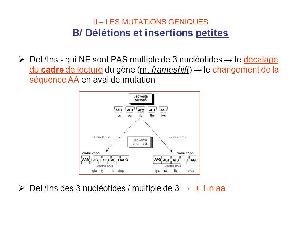 II – LES MUTATIONS GENIQUES B/ Délétions et insertions petites Del /Ins - qui NE sont PAS multiple de 3 nucléotides le décalage du cadre de lecture du