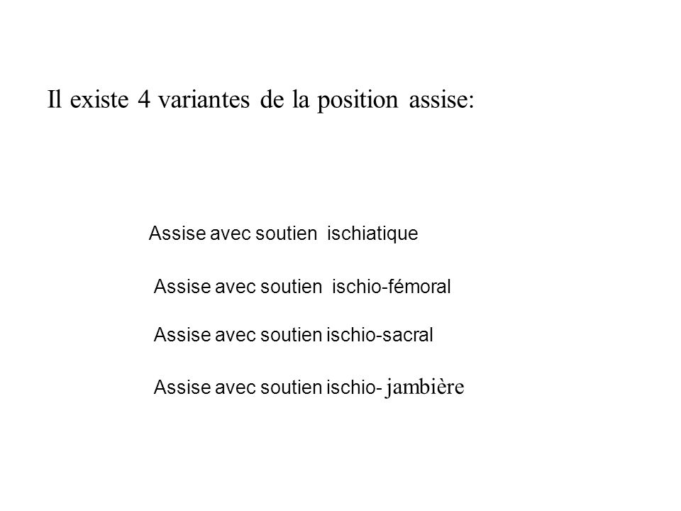 Il existe 4 variantes de la position assise: Assise avec soutien ischiatique Assise avec soutien ischio-fémoral Assise avec soutien ischio-sacral Assise avec soutien ischio- jambière