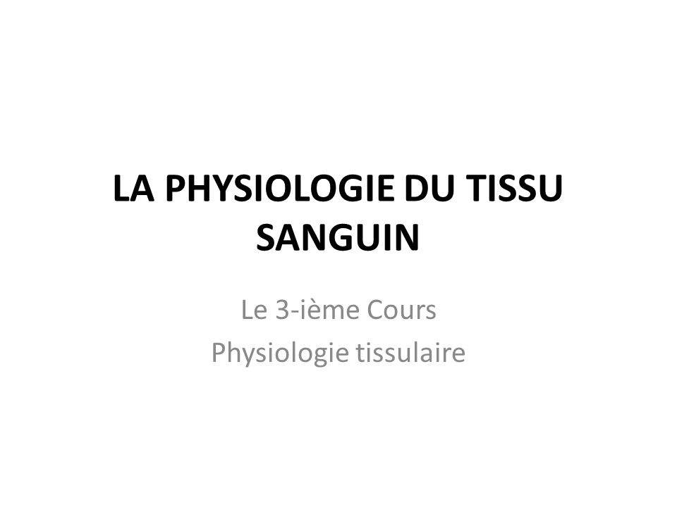 LA PHYSIOLOGIE DU TISSU SANGUIN Le 3-ième Cours Physiologie tissulaire