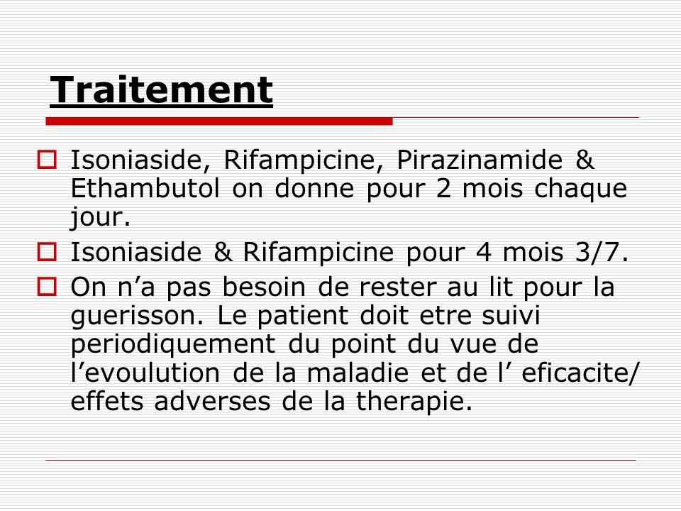 Traitement Isoniaside, Rifampicine, Pirazinamide & Ethambutol on donne pour 2 mois chaque jour. Isoniaside & Rifampicine pour 4 mois 3/7. On na pas be