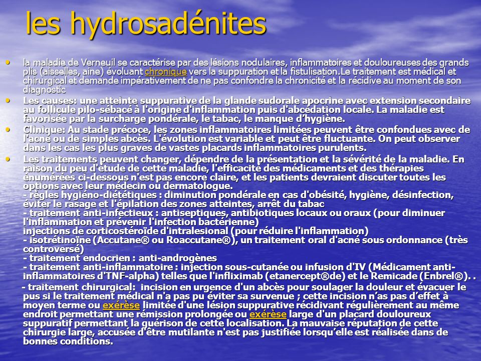 les hydrosadénites la maladie de Verneuil se caractérise par des lésions nodulaires, inflammatoires et douloureuses des grands plis (aisselles, aine)