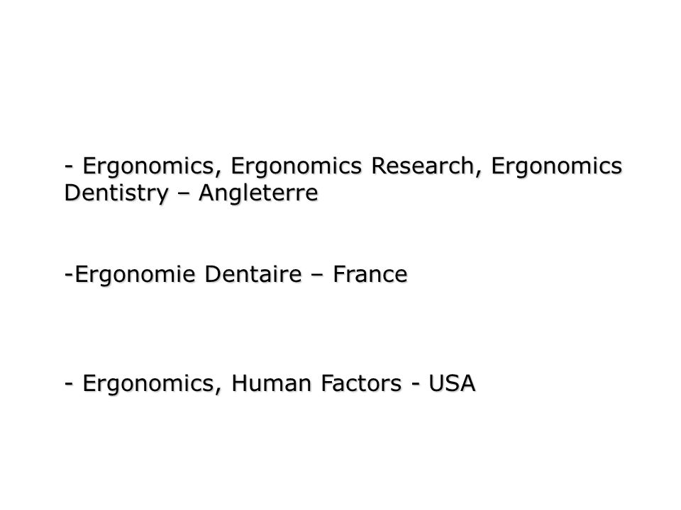 - Ergonomics, Ergonomics Research, Ergonomics Dentistry – Angleterre -Ergonomie Dentaire – France - Ergonomics, Human Factors - USA