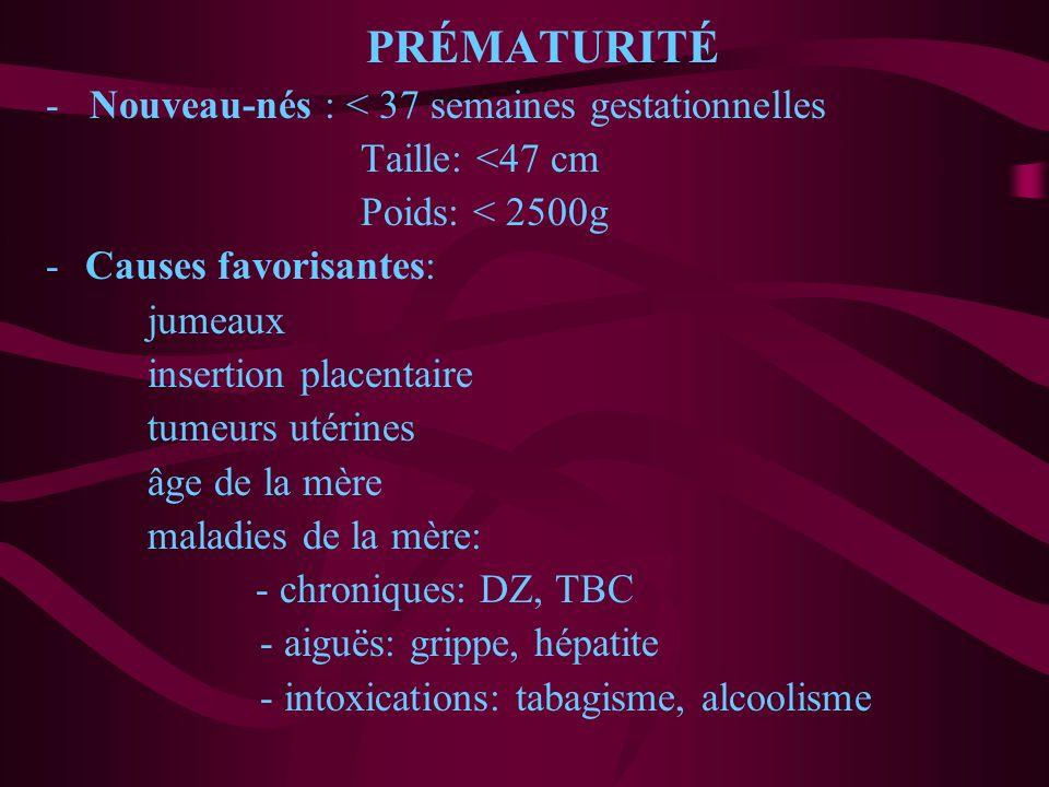 PRÉMATURITÉ - Nouveau-nés : < 37 semaines gestationnelles Taille: <47 cm Poids: < 2500g -Causes favorisantes: jumeaux insertion placentaire tumeurs ut