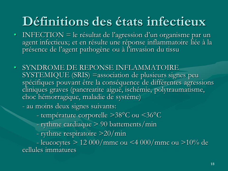 18 Définitions des états infectieux INFECTION = le résultat de lagression dun organisme par un agent infectieux; et en résulte une réponse inflammatoi