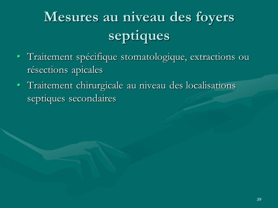 39 Mesures au niveau des foyers septiques Traitement spécifique stomatologique, extractions ou résections apicalesTraitement spécifique stomatologique