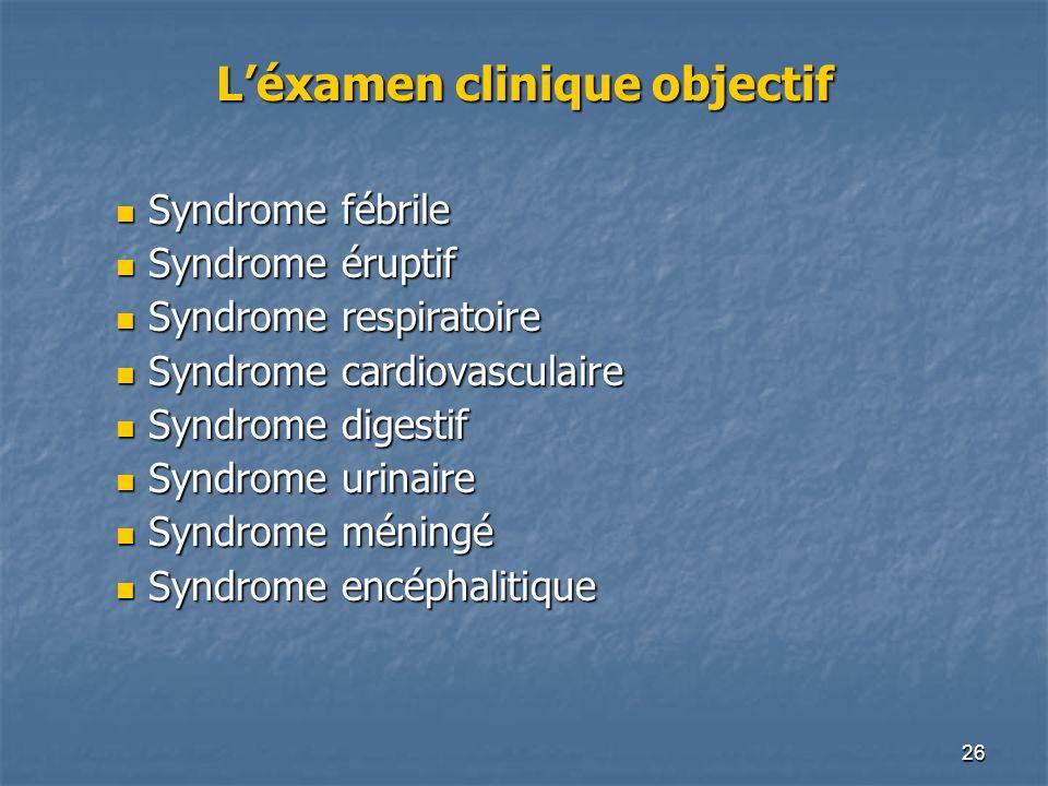 26 Léxamen clinique objectif Syndrome fébrile Syndrome fébrile Syndrome éruptif Syndrome éruptif Syndrome respiratoire Syndrome respiratoire Syndrome